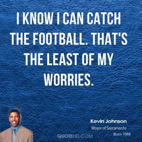 I know I can catch the football. That's the least of my worries.
