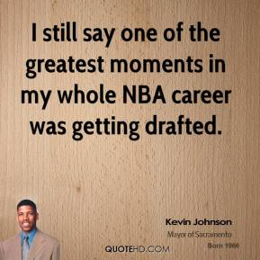 Kevin Johnson - I still say one of the greatest moments in my whole NBA career was getting drafted.