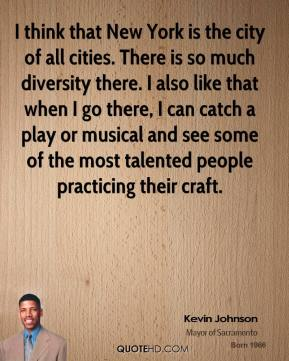 I think that New York is the city of all cities. There is so much diversity there. I also like that when I go there, I can catch a play or musical and see some of the most talented people practicing their craft.