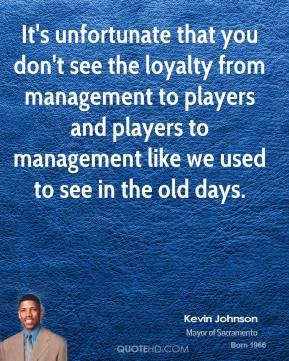 It's unfortunate that you don't see the loyalty from management to players and players to management like we used to see in the old days.