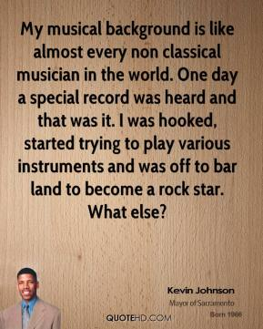 Kevin Johnson - My musical background is like almost every non classical musician in the world. One day a special record was heard and that was it. I was hooked, started trying to play various instruments and was off to bar land to become a rock star. What else?