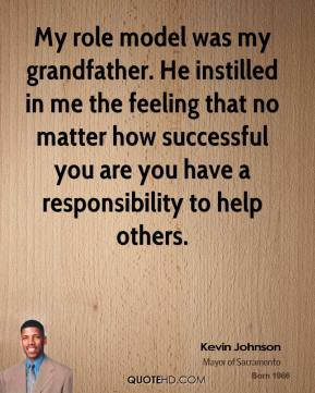 My role model was my grandfather. He instilled in me the feeling that no matter how successful you are you have a responsibility to help others.