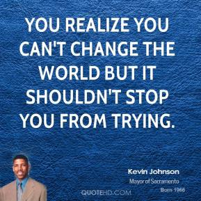 You realize you can't change the world but it shouldn't stop you from trying.