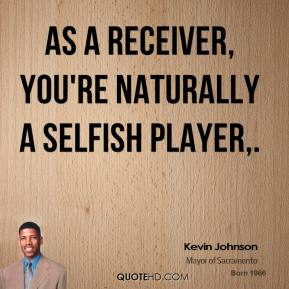 Kevin Johnson  - As a receiver, you're naturally a selfish player.