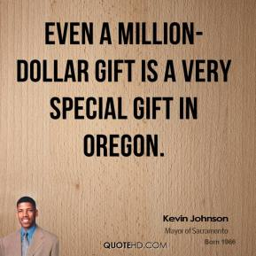Kevin Johnson  - Even a million-dollar gift is a very special gift in Oregon.