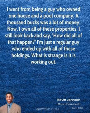 I went from being a guy who owned one house and a pool company. A thousand bucks was a lot of money. Now, I own all of these properties. I still look back and say, 'How did all of that happen?' I'm just a regular guy who ended up with all of these holdings. What is strange is it is working out.
