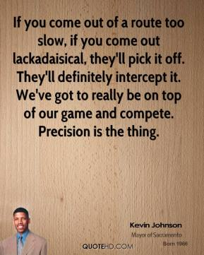 Kevin Johnson  - If you come out of a route too slow, if you come out lackadaisical, they'll pick it off. They'll definitely intercept it. We've got to really be on top of our game and compete. Precision is the thing.