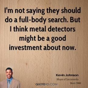 Kevin Johnson  - I'm not saying they should do a full-body search. But I think metal detectors might be a good investment about now.