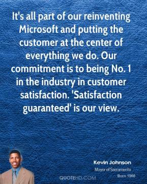 It's all part of our reinventing Microsoft and putting the customer at the center of everything we do. Our commitment is to being No. 1 in the industry in customer satisfaction. 'Satisfaction guaranteed' is our view.