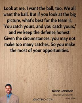 Look at me. I want the ball, too. We all want the ball. But if you look at the big picture, what's best for the team is, 'You catch yours, and you catch yours,' and we keep the defense honest. Given the circumstances, you may not make too many catches. So you make the most of your opportunities.