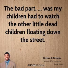 The bad part, ... was my children had to watch the other little dead children floating down the street.