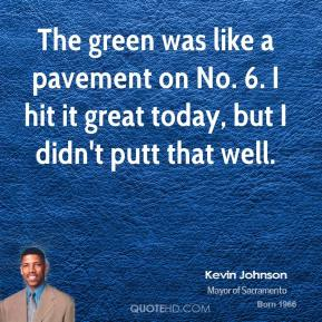 The green was like a pavement on No. 6. I hit it great today, but I didn't putt that well.