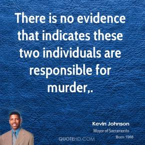 Kevin Johnson  - There is no evidence that indicates these two individuals are responsible for murder.