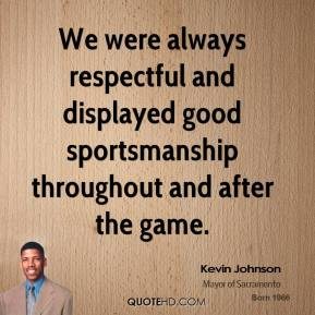We were always respectful and displayed good sportsmanship throughout and after the game.