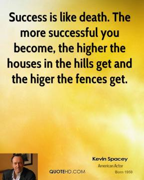 Kevin Spacey - Success is like death. The more successful you become, the higher the houses in the hills get and the higer the fences get.