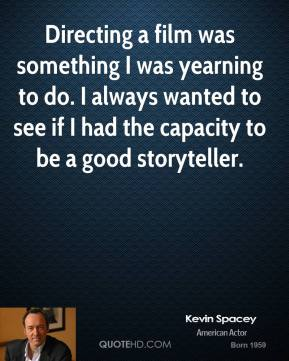 Kevin Spacey - Directing a film was something I was yearning to do. I always wanted to see if I had the capacity to be a good storyteller.