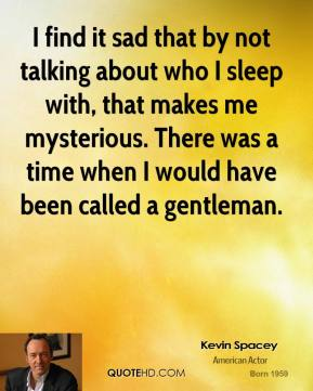 Kevin Spacey - I find it sad that by not talking about who I sleep with, that makes me mysterious. There was a time when I would have been called a gentleman.