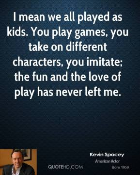 Kevin Spacey - I mean we all played as kids. You play games, you take on different characters, you imitate; the fun and the love of play has never left me.