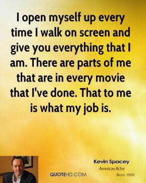 Kevin Spacey - I open myself up every time I walk on screen and give you everything that I am. There are parts of me that are in every movie that I've done. That to me is what my job is.