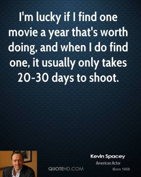 I'm lucky if I find one movie a year that's worth doing, and when I do find one, it usually only takes 20-30 days to shoot.
