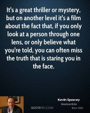 Kevin Spacey - It's a great thriller or mystery, but on another level it's a film about the fact that, if you only look at a person through one lens, or only believe what you're told, you can often miss the truth that is staring you in the face.