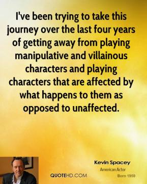 Kevin Spacey - I've been trying to take this journey over the last four years of getting away from playing manipulative and villainous characters and playing characters that are affected by what happens to them as opposed to unaffected.