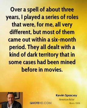 Kevin Spacey - Over a spell of about three years, I played a series of roles that were, for me, all very different, but most of them came out within a six-month period. They all dealt with a kind of dark territory that in some cases had been mined before in movies.
