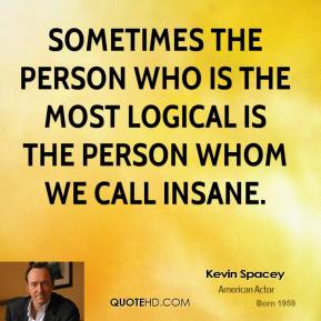 Sometimes the person who is the most logical is the person whom we call insane.