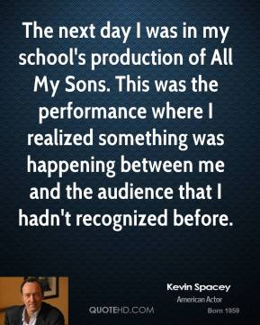 Kevin Spacey - The next day I was in my school's production of All My Sons. This was the performance where I realized something was happening between me and the audience that I hadn't recognized before.