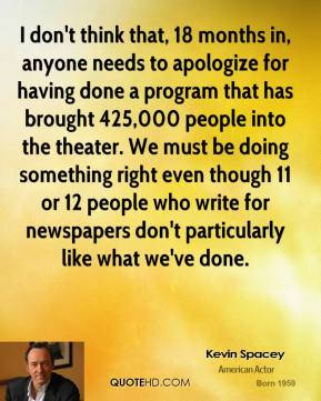 Kevin Spacey  - I don't think that, 18 months in, anyone needs to apologize for having done a program that has brought 425,000 people into the theater. We must be doing something right even though 11 or 12 people who write for newspapers don't particularly like what we've done.