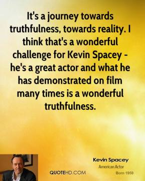 Kevin Spacey  - It's a journey towards truthfulness, towards reality. I think that's a wonderful challenge for Kevin Spacey - he's a great actor and what he has demonstrated on film many times is a wonderful truthfulness.