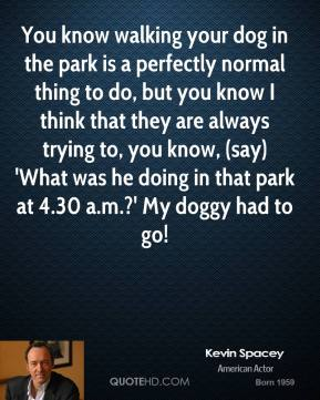Kevin Spacey  - You know walking your dog in the park is a perfectly normal thing to do, but you know I think that they are always trying to, you know, (say) 'What was he doing in that park at 4.30 a.m.?' My doggy had to go!