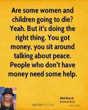 Are some women and children going to die? Yeah. But it's doing the right thing. You got money, you sit around talking about peace. People who don't have money need some help.