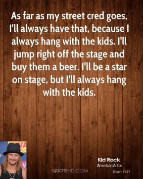 As far as my street cred goes, I'll always have that, because I always hang with the kids. I'll jump right off the stage and buy them a beer. I'll be a star on stage, but I'll always hang with the kids.