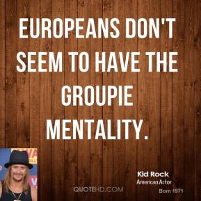 Europeans don't seem to have the groupie mentality.