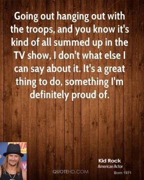 Kid Rock - Going out hanging out with the troops, and you know it's kind of all summed up in the TV show, I don't what else I can say about it. It's a great thing to do, something I'm definitely proud of.