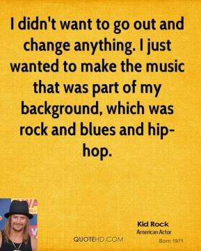 I didn't want to go out and change anything. I just wanted to make the music that was part of my background, which was rock and blues and hip-hop.