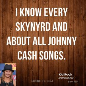 I know every Skynyrd and about all Johnny Cash songs.