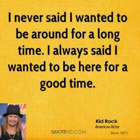 I never said I wanted to be around for a long time. I always said I wanted to be here for a good time.