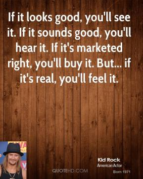 Kid Rock - If it looks good, you'll see it. If it sounds good, you'll hear it. If it's marketed right, you'll buy it. But... if it's real, you'll feel it.