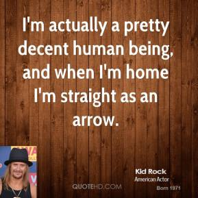Kid Rock - I'm actually a pretty decent human being, and when I'm home I'm straight as an arrow.