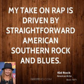Kid Rock - My take on rap is driven by straightforward American southern rock and blues.
