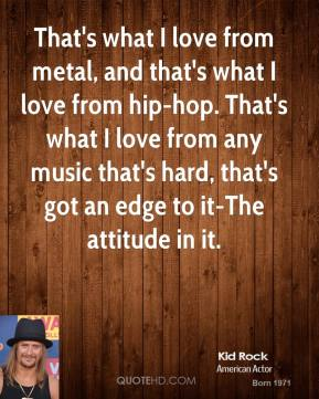 Kid Rock - That's what I love from metal, and that's what I love from hip-hop. That's what I love from any music that's hard, that's got an edge to it-The attitude in it.