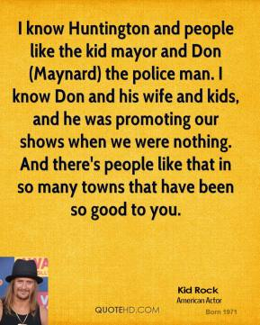Kid Rock  - I know Huntington and people like the kid mayor and Don (Maynard) the police man. I know Don and his wife and kids, and he was promoting our shows when we were nothing. And there's people like that in so many towns that have been so good to you.
