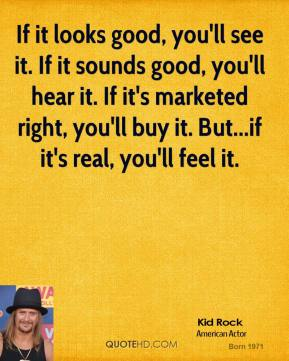 Kid Rock  - If it looks good, you'll see it. If it sounds good, you'll hear it. If it's marketed right, you'll buy it. But...if it's real, you'll feel it.