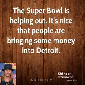 Kid Rock  - The Super Bowl is helping out. It's nice that people are bringing some money into Detroit.