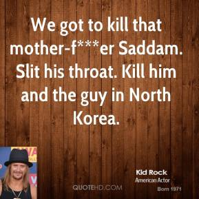 Kid Rock  - We got to kill that mother-f***er Saddam. Slit his throat. Kill him and the guy in North Korea.