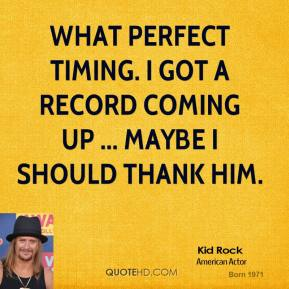 Kid Rock  - What perfect timing. I got a record coming up ... Maybe I should thank him.