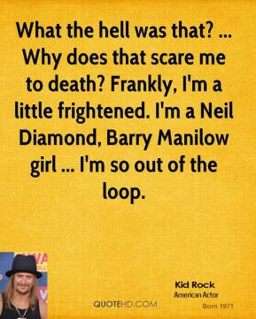 Kid Rock  - What the hell was that? ... Why does that scare me to death? Frankly, I'm a little frightened. I'm a Neil Diamond, Barry Manilow girl ... I'm so out of the loop.