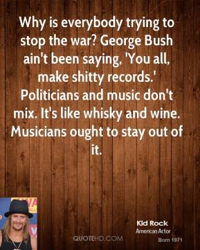 Kid Rock  - Why is everybody trying to stop the war? George Bush ain't been saying, 'You all, make shitty records.' Politicians and music don't mix. It's like whisky and wine. Musicians ought to stay out of it.